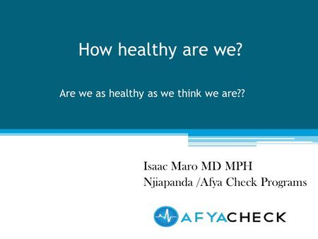 How healthy are we? Isaac Maro MD MPH Njiapanda /Afya Check Programs Are we as healthy as we think we are??