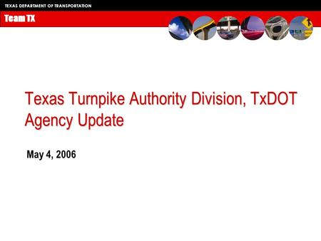 TEXAS DEPARTMENT OF TRANSPORTATION Team TX Texas Turnpike Authority Division, TxDOT Agency Update May 4, 2006.
