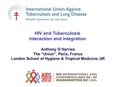 "HIV and Tuberculosis interaction and integration Anthony D Harries The ""Union"", Paris, France London School of Hygiene & Tropical Medicine, UK."
