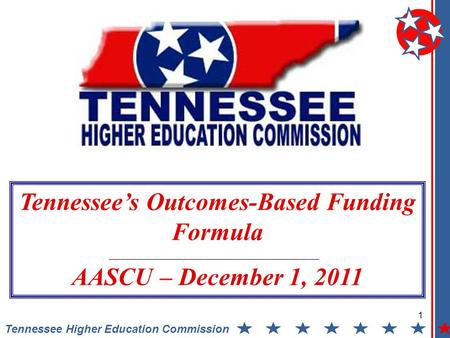 1 Tennessee Higher Education Commission Tennessee's Outcomes-Based Funding Formula AASCU – December 1, 2011.