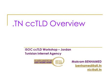 .TN ccTLD Overview ISOC ccTLD Workshop – Jordan Tunisian Internet Agency Makram BENHAMED