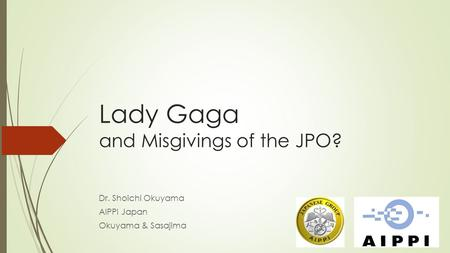 Lady Gaga and Misgivings of the JPO? Dr. Shoichi Okuyama AIPPI Japan Okuyama & Sasajima.
