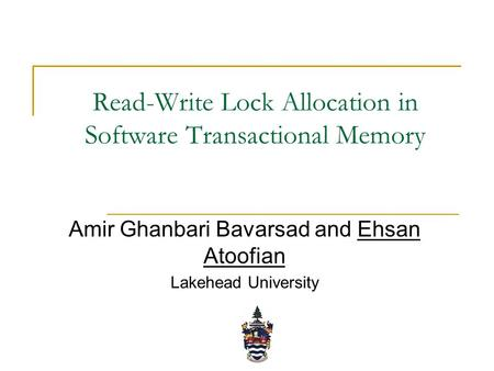 Read-Write Lock Allocation in Software Transactional Memory Amir Ghanbari Bavarsad and Ehsan Atoofian Lakehead University.