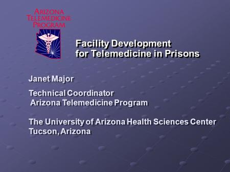 Facility Development for Telemedicine in Prisons Janet Major Technical Coordinator Arizona Telemedicine Program The University of Arizona Health Sciences.