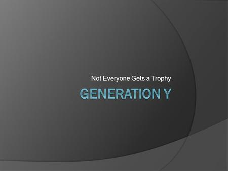 Not Everyone Gets a Trophy. Generations Defined Generation: A group of generally contemporaneous individuals regarded as having common cultural or social.