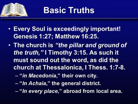 "Basic Truths Every Soul is exceedingly important! Genesis 1:27; Matthew 16:25. The church is ""the pillar and ground of the truth,"" I Timothy 3:15. As such."