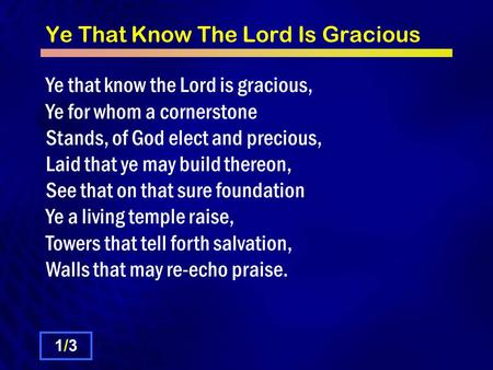 Ye That Know The Lord Is Gracious Ye that know the Lord is gracious, Ye for whom a cornerstone Stands, of God elect and precious, Laid that ye may build.