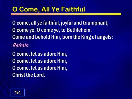 O Come, All Ye Faithful O come, all ye faithful, joyful and triumphant, O come ye, O come ye, to Bethlehem. Come and behold Him, born the King of angels;