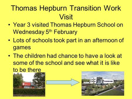 Thomas Hepburn Transition Work Visit Year 3 visited Thomas Hepburn School on Wednesday 5 th February Lots of schools took part in an afternoon of games.