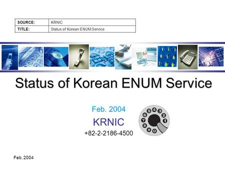 SOURCE:KRNIC TITLE:Status of Korean ENUM Service Feb, 2004 Feb. 2004 KRNIC +82-2-2186-4500 Status of Korean ENUM Service.