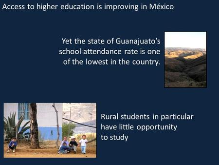 Yet the state of Guanajuato's school attendance rate is one of the lowest in the country. Access to higher education is improving in México Rural students.