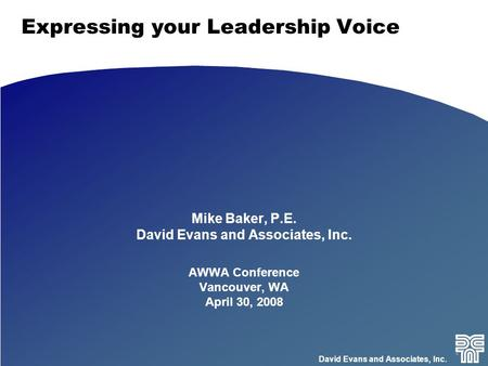David Evans and Associates, Inc. Expressing your Leadership Voice Mike Baker, P.E. David Evans and Associates, Inc. AWWA Conference Vancouver, WA April.