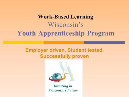 Work-Based Learning Wisconsin's Youth Apprenticeship Program Employer driven, Student tested, Successfully proven.