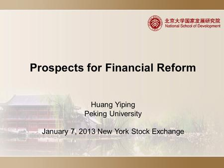 Prospects for Financial Reform Huang Yiping Peking University January 7, 2013 New York Stock Exchange.