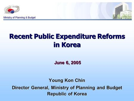 Recent Public Expenditure Reforms in Korea June 6, 2005 June 6, 2005 Young Kon Chin Director General, Ministry of Planning and Budget Republic of Korea.