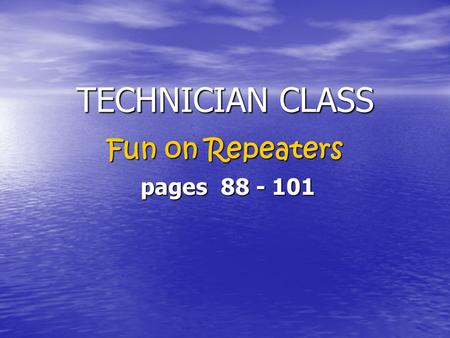 TECHNICIAN CLASS TECHNICIAN CLASS Fun on Repeaters pages 88 - 101 pages 88 - 101.