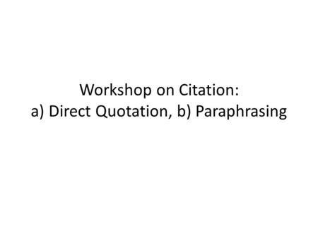 Workshop on Citation: a) Direct Quotation, b) Paraphrasing.