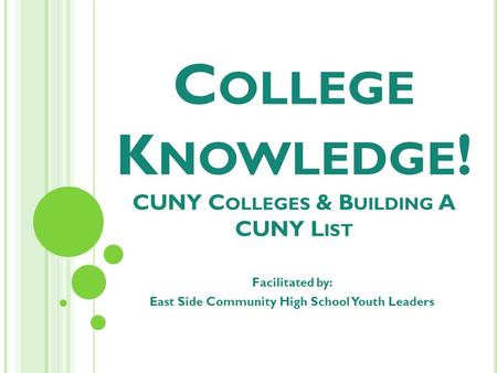 C OLLEGE K NOWLEDGE ! CUNY C OLLEGES & B UILDING A CUNY L IST Facilitated by: East Side Community High School Youth Leaders.