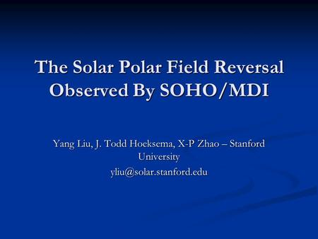 The Solar Polar Field Reversal Observed By SOHO/MDI Yang Liu, J. Todd Hoeksema, X-P Zhao – Stanford University
