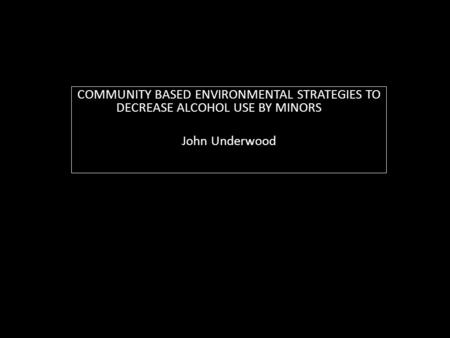 COMMUNITY BASED ENVIRONMENTAL STRATEGIES TO DECREASE ALCOHOL USE BY MINORS John Underwood.