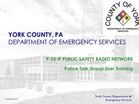 York County Department of Emergency Services 1 October 2008 YORK COUNTY, PA DEPARTMENT OF EMERGENCY SERVICES P-25 IP PUBLIC SAFETY RADIO NETWORK Police.