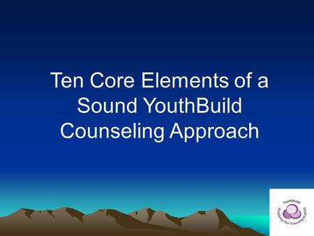 Ten Core Elements of a Sound YouthBuild Counseling Approach.