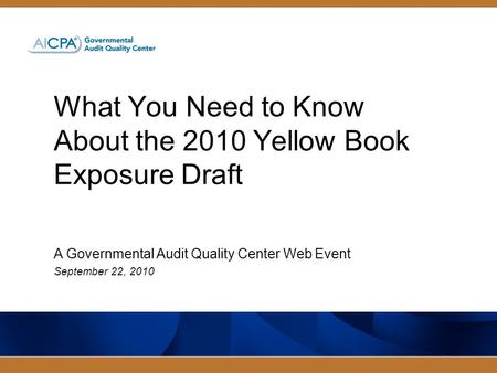What You Need to Know About the 2010 Yellow Book Exposure Draft A Governmental Audit Quality Center Web Event September 22, 2010.