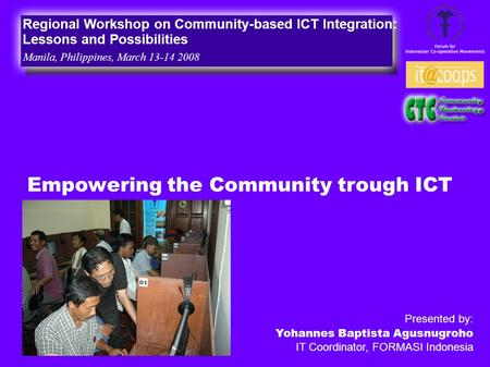 Empowering the Community trough ICT Regional Workshop on Community-based ICT Integration: Lessons and Possibilities Manila, Philippines, March 13-14 2008.