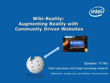 Wiki-Reality: Augmenting Reality with Community Driven Websites Speaker: Yi Wu Intel Labs/vision and image processing research Collaborators: Douglas Gray,
