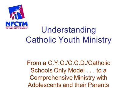 Understanding Catholic Youth Ministry From a C.Y.O./C.C.D./Catholic Schools Only Model... to a Comprehensive Ministry with Adolescents and their Parents.