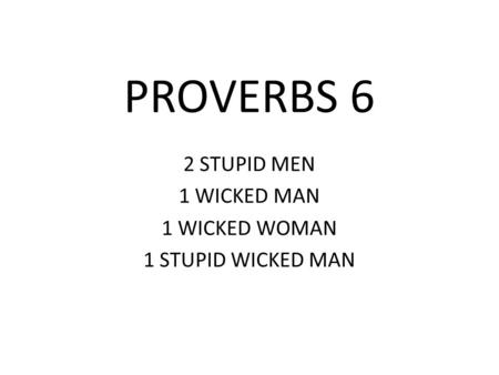 PROVERBS 6 2 STUPID MEN 1 WICKED MAN 1 WICKED WOMAN 1 STUPID WICKED MAN.