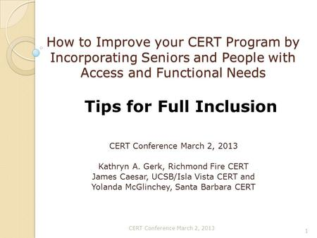 How to Improve your CERT Program by Incorporating Seniors and People with Access and Functional Needs CERT Conference March 2, 2013 Kathryn A. Gerk, Richmond.