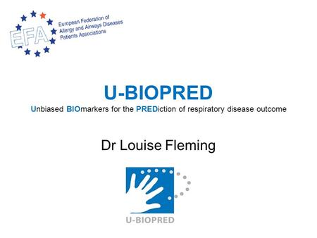 U-BIOPRED Unbiased BIOmarkers for the PREDiction of respiratory disease outcome Dr Louise Fleming.