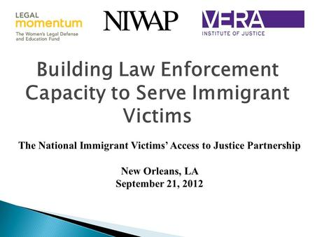 Building Law Enforcement Capacity to Serve Immigrant Victims The National Immigrant Victims' Access to Justice Partnership New Orleans, LA September 21,