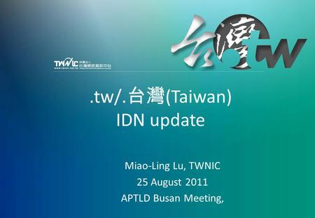 APTLD Busan Meeting, 25-26 August 2011.tw/. 台灣 (Taiwan) IDN update Miao-Ling Lu, TWNIC 25 August 2011 APTLD Busan Meeting,