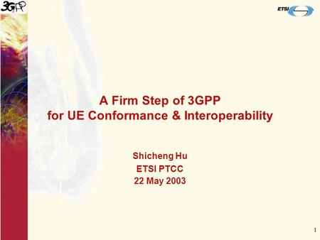 1 A Firm Step of 3GPP for UE Conformance & Interoperability Shicheng Hu ETSI PTCC 22 May 2003.