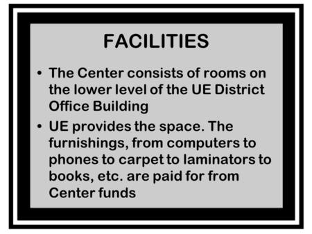 FACILITIES The Center consists of rooms on the lower level of the UE District Office Building UE provides the space. The furnishings, from computers to.
