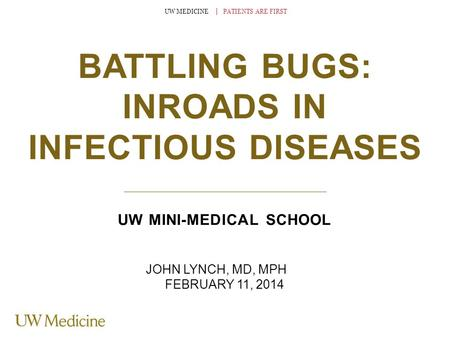 UW MEDICINE │ PATIENTS ARE FIRST BATTLING BUGS: INROADS IN INFECTIOUS DISEASES UW MINI-MEDICAL SCHOOL JOHN LYNCH, MD, MPH FEBRUARY 11, 2014.