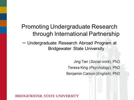 Promoting Undergraduate Research through International Partnership – Undergraduate Research Abroad Program at Bridgewater State University Jing Tan (Social.