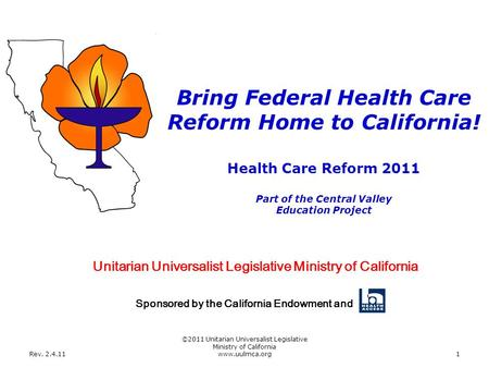 Rev. 2.4.11 ©2011 Unitarian Universalist Legislative Ministry of California www.uulmca.org1 Health Care Reform 2011 Part of the Central Valley Education.