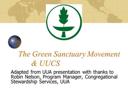 The Green Sanctuary Movement & UUCS Adapted from UUA presentation with thanks to Robin Nelson, Program Manager, Congregational Stewardship Services, UUA.