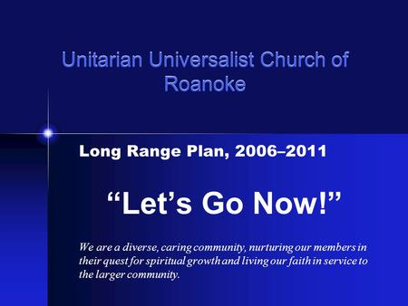 "Unitarian Universalist Church of Roanoke Long Range Plan, 2006–2011 ""Let's Go Now!"" We are a diverse, caring community, nurturing our members in their."