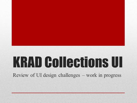 KRAD Collections UI Review of UI design challenges – work in progress.
