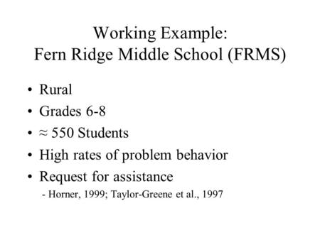 Working Example: Fern Ridge Middle School (FRMS) Rural Grades 6-8 ≈ 550 Students High rates of problem behavior Request for assistance - Horner, 1999;