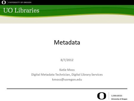 Metadata 8/7/2012 Katie Moss Digital Metadata Technician, Digital Library Services