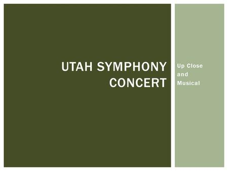 Up Close and Musical UTAH SYMPHONY CONCERT THE UTAH SYMPHONY.