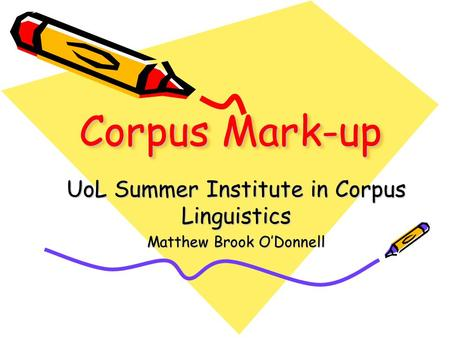 Corpus Mark-up UoL Summer Institute in Corpus Linguistics Matthew Brook O'Donnell.