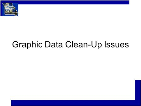 Graphic Data Clean-Up Issues. Graphic Data Clean-up Very Important if you plan to use existing CAD or GIS data from another agency, department, or private.