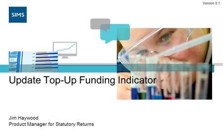 Update Top-Up Funding Indicator Jim Haywood Product Manager for Statutory Returns Version 0.1.