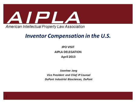 1 1 AIPLA Firm Logo American Intellectual Property Law Association Inventor Compensation in the U.S. Soonhee Jang Vice President and Chief IP Counsel DuPont.